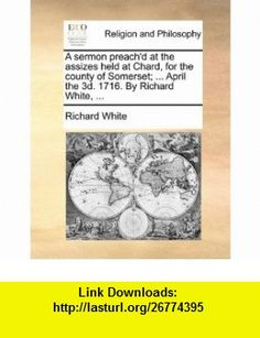 A sermon preachd at the assizes held at Chard, for the county of Somerset; ... April the 3d. 1716. By Richard White, ... (9781170152294) Richard White , ISBN-10: 1170152295  , ISBN-13: 978-1170152294 ,  , tutorials , pdf , ebook , torrent , downloads , rapidshare , filesonic , hotfile , megaupload , fileserve