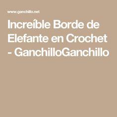 Increíble Borde de Elefante en Crochet - GanchilloGanchillo