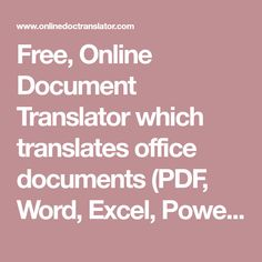 Free, Online Document Translator which translates office documents (PDF, Word, Excel, PowerPoint, OpenOffice, text) into multiple languages, preserving the original layout. Supported file formats: Word: doc, docx; PDF: pdf; Excel: xls, xlsx; Powerpoint; ppt, pptx; Text xml, txt.... This translator supports: English, Afrikaans, Albanian, Arabic, Armenian, Azerbaijani, Basque, Belarusian, Bulgarian, Catalan, Chinese, Croatian, Czech, Danish, Dutch, Estonian, Filipino, Finnish, French…