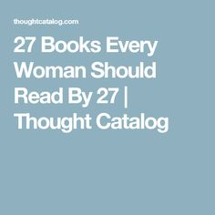 27 Books Every Woman Should Read By 27 | Thought Catalog