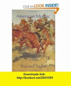 American Mythic A Boys Adventure With The U.S. Cavalry In India (9781434834331) Richard Taylor , ISBN-10: 1434834336  , ISBN-13: 978-1434834331 ,  , tutorials , pdf , ebook , torrent , downloads , rapidshare , filesonic , hotfile , megaupload , fileserve