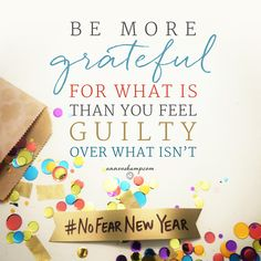 yeah — and maybe there's the relief of this: Be more grateful for what is — than you feel guilty over what isn't. The moving forward always happens in this relief that all our guilt is covered by His grace.  Forward! #NoFearNewYear