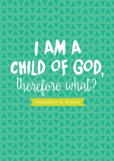 "October 2015 LDS Womens Conference - ""I am a child of God, therefore what?"" I need to remember this!"