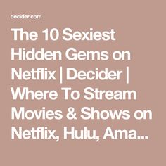 The 10 Sexiest Hidden Gems on Netflix   Decider   Where To Stream Movies & Shows on Netflix, Hulu, Amazon Instant, HBO Go