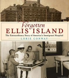 Forgotten Ellis Island: The Extraordinary Story of America's Immigrant Hospital by Lorie Conway