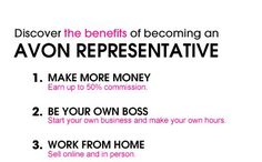 1- MAKE MORE MONEY: There are 10 ways to make money with AVOn  2. BE YOUR OWN BOSS You make your hours- work only nights, work 1hr/day, work only weekends. It is YOUR choice  3. WORK FROM HOME You do not HAVE to go door to door, you can sell right from your own home