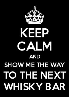 KEEP CALM AND SHOW ME THE WAY TO THE NEXT WHISKY BAR