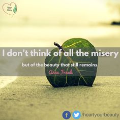 I don't think of all the misery but of the beauty that still remains.  -Anne Frank