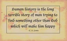 Human history is the long terrible story of man trying to find something other than God which will make him happy.