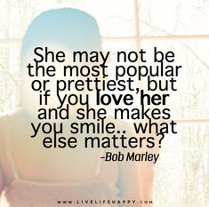 She may not be the most popular or prettiest, but if you love her and she makes you smile.. what else matters? – Bob Marley