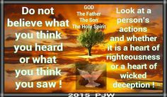 Do not believe what you think you heard or what you think you saw ! Look at a person's actions and whether it is a heart of righteousness or a heart of wicked deception !