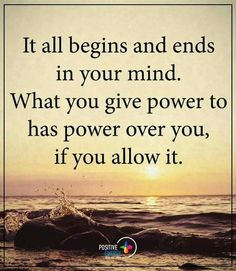 Decide to give power to the positive things.