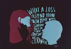 """What a loss to spend that much time with someone..."" - Joel Barish Eternal Sunshine of the Spotless Mind"