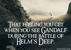 That feeling you getwhen you see Gandalfduring the battle ofHelm's Deep.