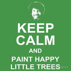 """KEEP CALM & PAINT HAPPY LITTLE TREES American icon and artist Bob Ross Bob Ross always shared his words of wisdom while teaching us the magic of painting. And we all smiled when he told us that we can paint our """"happy little trees"""" anywhere. Share your love for Bob Ross, painting, trees, nature, and/or the environment with this fun and inspirational t-shirt."""