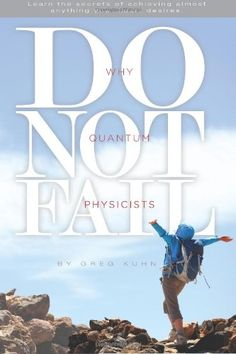 Why Quantum Physicists Do Not Fail: Learn the Secrets of Achieving Almost Anything Your Heart Desires/Greg Kuhn