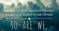 On April 11, 2015, Canada's Premiers are going to Quebec to talk climate. So. Are. We.