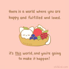 A very precious fruit tart cat is here to assure you that your life will be happy and fulfilling and full of love, and you have the power to make that happen. You can get this sweet cat in your mail. Cute Inspirational Quotes, Cute Romantic Quotes, Cute Quotes, Happy Quotes, Kawaii Quotes, Cheer Up Quotes, I Feel Lost, Chibird, Have Courage And Be Kind