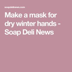 Make a mask for dry winter hands - Soap Deli News