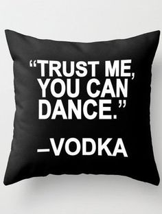 Trust me, you can dance! #throwpillow #vodka
