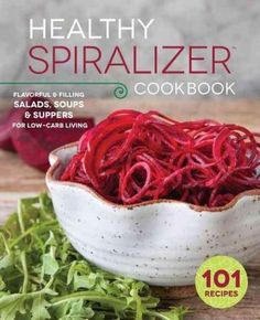 The Healthy Spiralizer Cookbook: Flavorful & Filling Salads, Soups, Suppers, and More for Low-Carb Living