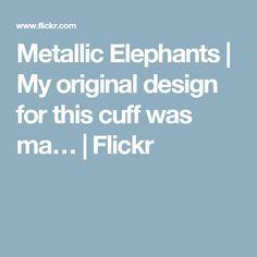 Metallic Elephants | My original design for this cuff was ma… | Flickr