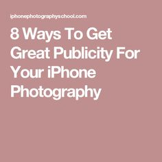 8 Ways To Get Great Publicity For Your iPhone Photography