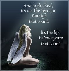 AND IN THE END, IT IS NOT THE YEARS IN YOUR LIFE THAT COUNT. IT IS THE LIFE IN YOUR YEARS THAT COUNT