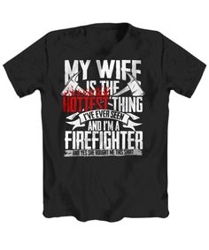 "Hot Firefighter Wife Shirt - ""My Wife is the Hottest Thing I've Ever Seen, And I'm A Firefighter. And Yes She Bought Me This Shirt"" Hot Firefighters, Crew Neck Shirt, T Shirt, Firefighter Shirts, Funny Hoodies, Best Wear, Shoulder Taping, Fathers, Hooded Sweatshirts"
