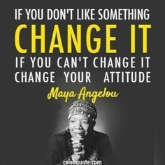 """""""If you don't like something change it. If you can't change it, change your attitude."""" -Maya Angelou"""