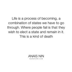 """Ana�s Nin - """"Life is a process of becoming, a combination of states we have to go through. Where..."""". inspirational"""