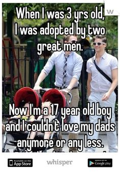 When I was 3 yrs old, I was adopted by two great men. Now I'm a 17 year old boy and I couldn't love my dads anymore or any less. Proud to be their son!