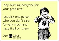 Stop blaming everyone for your problems. Just pick one person who you don't care for very much and heap it all on them.