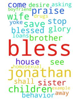 Deliverance For Jonathan -  THANK YOU, THANK YOU, PRAISE YOU JESUS FOR ALL OF MY BROTHERS AND SISTERS IN CHRIST THAT PRAY WITH AND FOR ME AND THAT YOU BLESS ME TO PRAY FOR DELIVER US ALL FROM ANXIETIES IN JESUS THANK YOU JESUS FOR JONATHAN BLESS HIM WITH A CHRIST LIKE MIND AND ATTITUDE. THANK YOU, PRAISE YOU JESUS FOR ALL THE CHILDREN YOU BLESSED ME WITH GLORY TO YOU JESUS IN THE NAME OF JESUS, I COME AGAINST THE DRUGS AND HOMOSEXUAL BEHAVIOR AND BREAK THEIR HOLD OVER MY SON JONATHAN. EVERY…