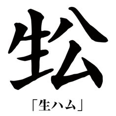 (nama hamu)  ハム stacked to look like 公, and placed with 生 as an original character