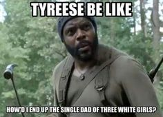 """Tyreese be like """"How'd I end up being the single dad of three white girls?"""""""