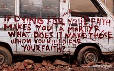 If dying for your faith makes you a martyr, what does it make those whom you killed for your faith?