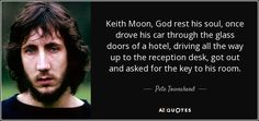 Keith Moon, God rest his soul, once drove his car through the glass doors of a…