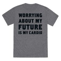 Worrying About My Future Is My Cardio Tee