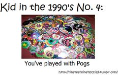 Once upon a time when I was moving to college, I found my pogs in my room. They were between the wall and my bed, which is wierd because the last time I remember having them was at school in Oklahoma.  I never knew how to play the game, and I definitely dont remember where I got them. I definately remember carrying them around school though, and dumping them out on the lunch table at school, to trade with other people.