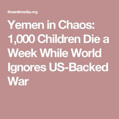 Yemen in Chaos: 1,000 Children Die a Week While World Ignores US-Backed War