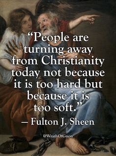 """People are turning away from Christianity today not because it is too hard but because it is too soft."" — Fulton J. Sheen"