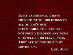 Carl Jung ...moving on :))))))))))))) We all discover this by experience.