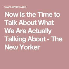 Now Is the Time to Talk About What We Are Actually Talking About - The New Yorker