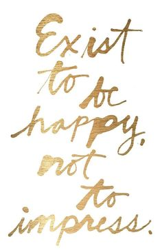 exist to be happy, not to impress - gold inspirational quote