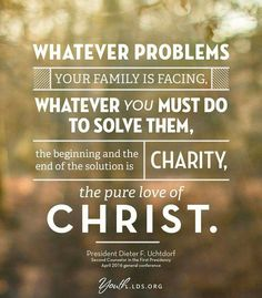 Whatever problems your family is facing. Whatever you must do to solve them, the beginning and the end of the solution is charity, the pure love of Christ. / Dieter F. Jesus Christ Quotes, Gospel Quotes, Mormon Quotes, Bible Quotes, Spiritual Thoughts, Spiritual Quotes, Spiritual Messages, Lds Quotes On Love, Happy Quotes