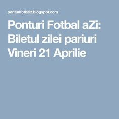 Ponturi Fotbal aZi: Biletul zilei pariuri Vineri 21 Aprilie