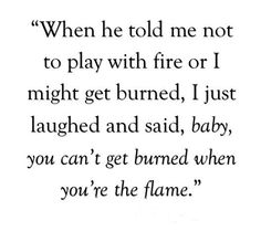 "When he told me not to play with fire or o me get get burned. I laughed, ""You can't get burned if you're the flame""."