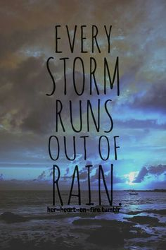 Every storm runs out of rain. Good song there   Bad night... :'(  Just need my music.