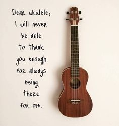 Dear ukulele, I will never be able to thank you enough for always being there for me.
